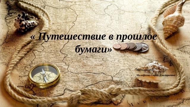 « Путешествие в прошлое бумаги» Воспитатель: Малофеева Софья Дмитриевна