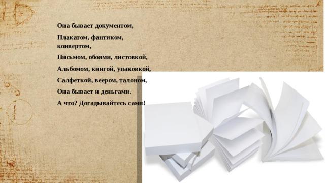 Она бывает документом, Плакатом, фантиком, конвертом, Письмом, обоями, листовкой, Альбомом, книгой, упаковкой, Салфеткой, веером, талоном, Она бывает и деньгами. А что? Догадывайтесь сами!
