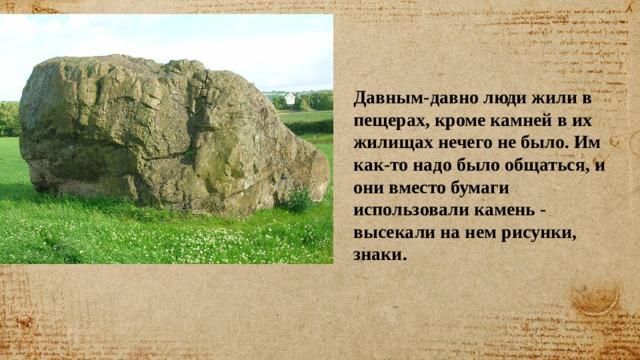 Давным-давно люди жили в пещерах, кроме камней в их жилищах нечего не было. Им как-то надо было общаться, и они вместо бумаги использовали камень - высекали на нем рисунки, знаки.