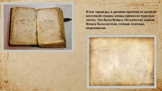 И вот однажды, в древние времена из далекой восточной страны купцы привезли чудесные листы. Это была бумага. По качеству первая бумага была желтая, темная, плотная, шероховатая.