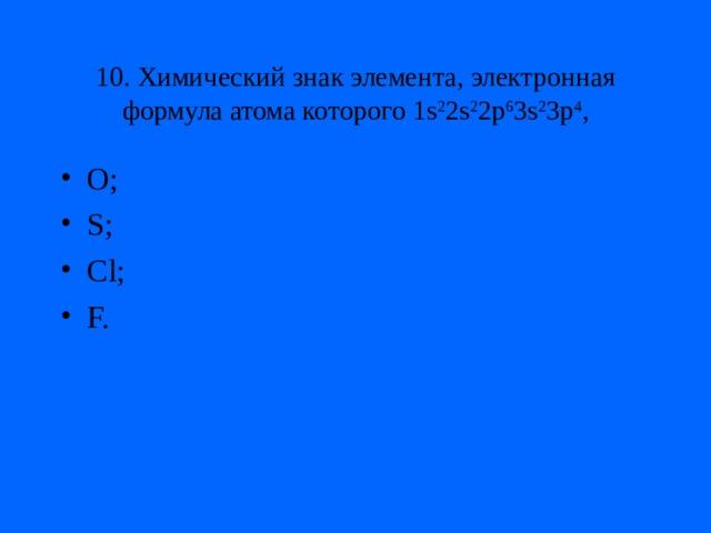 10. Химический знак элемента, электронная формула атома которого 1s 2 2s 2 2p 6 3s 2 3p 4 ,