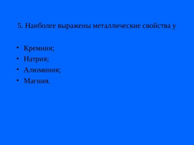 5. Наиболее выражены металлические свойства у