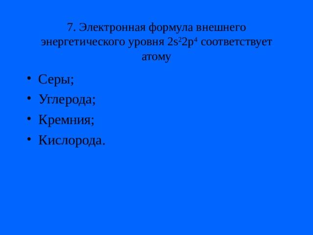 7. Электронная формула внешнего энергетического уровня 2s 2 2p 4 соответствует атому