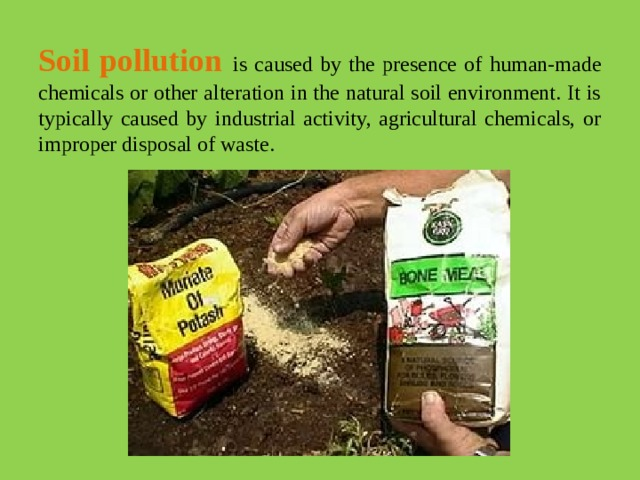 Soil pollution  is caused by the presence of human-made chemicals or other alteration in the natural soil environment. It is typically caused by industrial activity, agricultural chemicals, or improper disposal of waste.