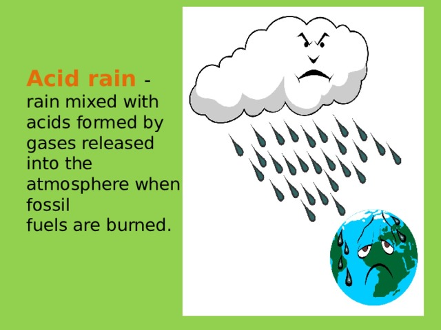 Acid rain  - rain mixed with acids formed by gases released into the atmosphere when fossil  fuels are burned.