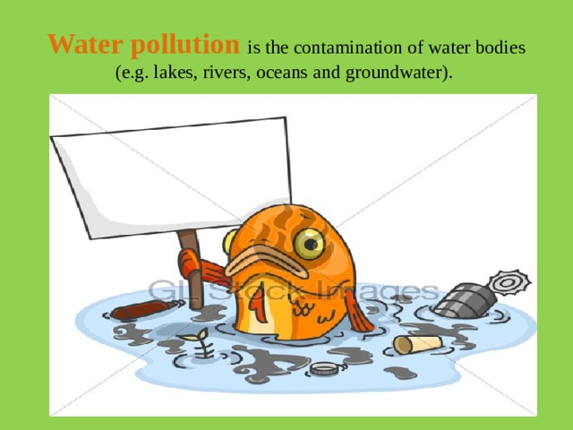 Water  pollution  is the contamination of water bodies (e.g. lakes, rivers, oceans and groundwater).