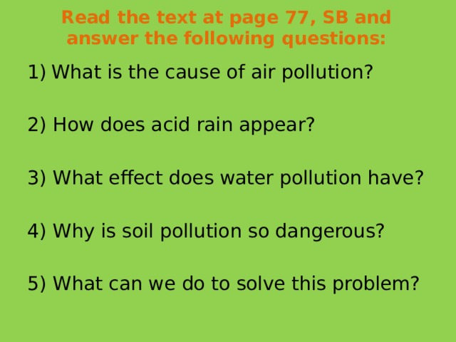 Read the text at page 77, SB and answer the following questions:   What is the cause of air pollution? 2) How does acid rain appear? 3) What effect does water pollution have? 4) Why is soil pollution so dangerous? 5) What can we do to solve this problem?