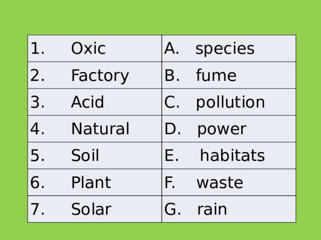 1. Oxic A. species 2. Factory B. fume 3. Acid C. pollution 4. Natural D. power 5. Soil E. habitats 6. Plant F. waste 7. Solar G. rain