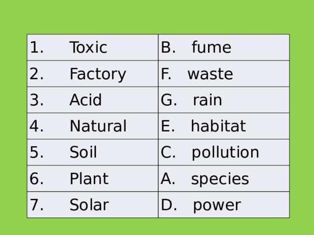 1. Toxic B. fume 2. Factory F. waste 3. Acid G. rain 4. Natural E. habitat 5. Soil C.pollution 6. Plant A. species 7. Solar D. power