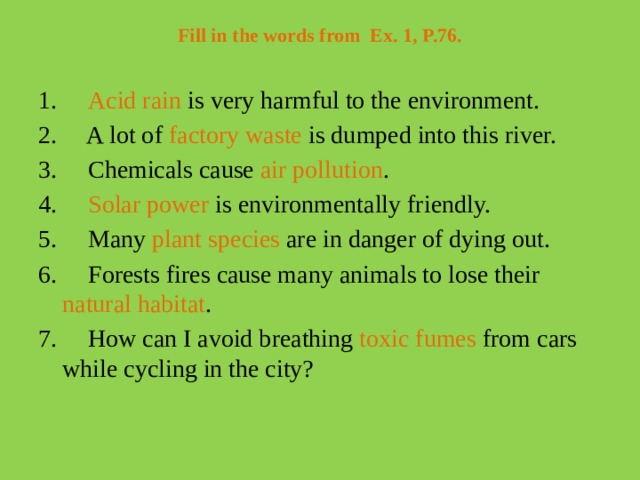 Fill in the words from Ex. 1, P.76.   1.  Acid rain is very harmful to the environment. 2. A lot of factory waste is dumped into this river. 3. Chemicals cause air pollution . 4. Solar power is environmentally friendly. 5. Many plant species are in danger of dying out. 6. Forests fires cause many animals to lose their natural habitat . 7. How can I avoid breathing toxic fumes from cars while cycling in the city?