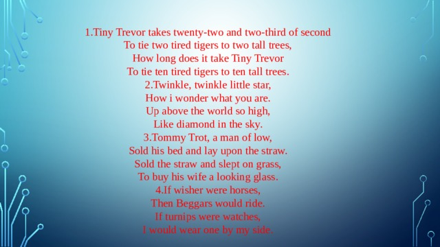 1.Tiny Trevor takes twenty-two and two-third of second To tie two tired tigers to two tall trees, How long does it take Tiny Trevor To tie ten tired tigers to ten tall trees. 2.Twinkle, twinkle little star, How i wonder what you are. Up above the world so high, Like diamond in the sky. 3.Tommy Trot, a man of low, Sold his bed and lay upon the straw. Sold the straw and slept on grass, To buy his wife a looking glass. 4.If wisher were horses, Then Beggars would ride. If turnips were watches, I would wear one by my side.
