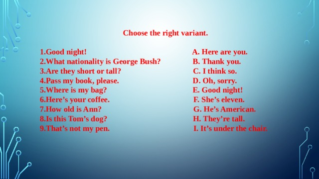 Choose the right variant.  1.Good night! A. Here are you. 2.What nationality is George Bush? B. Thank you. 3.Are they short or tall? C. I think so. 4.Pass my book, please. D. Oh, sorry. 5.Where is my bag? E. Good night! 6.Here's your coffee. F. She's eleven. 7.How old is Ann? G. He's American. 8.Is this Tom's dog? H. They're tall. 9.That's not my pen. I. It's under the chair.
