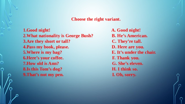 Choose the right variant.  1.Good night! A. Good night! 2.What nationality is George Bush? B. He's American. 3.Are they short or tall? C. They're tall. 4.Pass my book, please. D. Here are you. 5.Where is my bag? E. It's under the chair. 6.Here's your coffee. F. Thank you. 7.How old is Ann? G. She's eleven. 8.Is this Tom's dog? H. I think so. 9.That's not my pen. I. Oh, sorry.