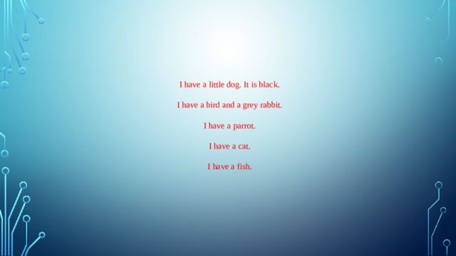 I have a little dog. It is black. I have a bird and a grey rabbit. I have a parrot. I have a cat. I have a fish.