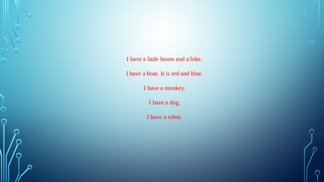 I have a little house and a bike. I have a boat. It is red and blue. I have a monkey. I have a dog. I have a robot.