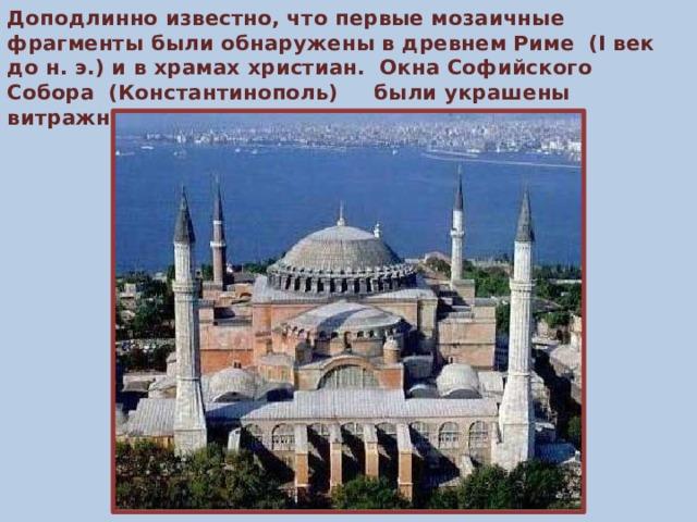 Доподлинно известно, что первые мозаичные фрагменты были обнаружены в древнем Риме (I век до н. э.) и в храмах христиан. Окна Софийского Собора (Константинополь) были украшены витражными стеклами.