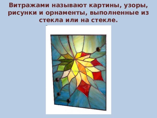 Витражами называют картины, узоры, рисунки и орнаменты, выполненные из стекла или на стекле.