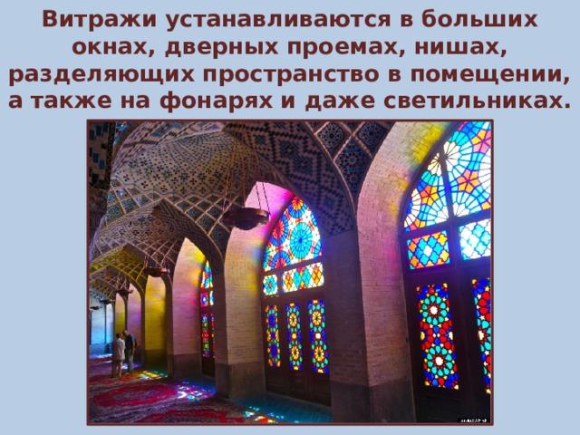 Витражи устанавливаются в больших окнах, дверных проемах, нишах, разделяющих пространство в помещении, а также на фонарях и даже светильниках.