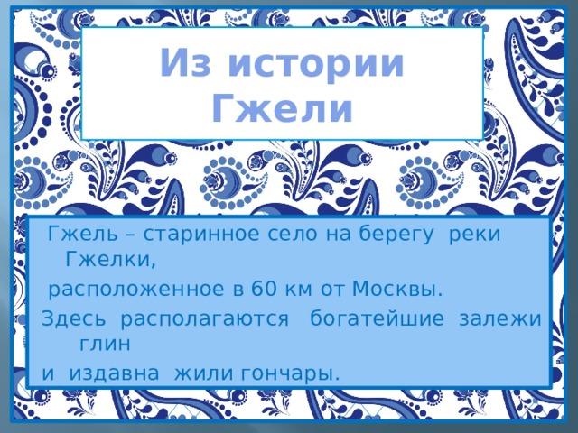 Из истории Гжели  Гжель – старинное село на берегу реки Гжелки,  расположенное в 60 км от Москвы. Здесь располагаются богатейшие залежи глин и издавна жили гончары.