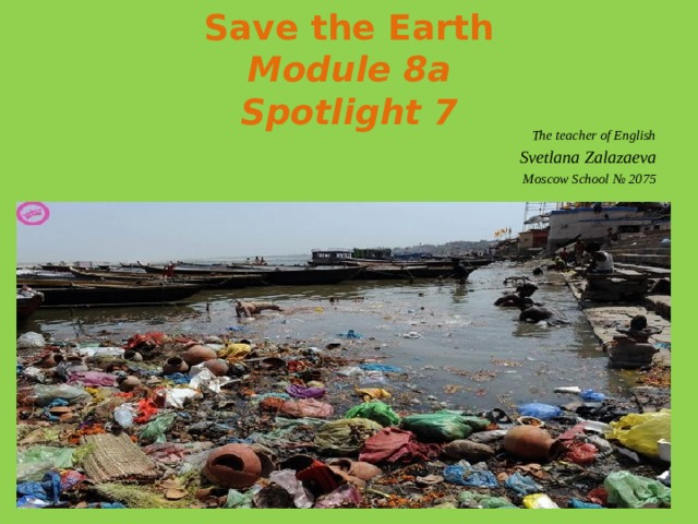 Save the Earth  Module 8a  Spotlight 7 The teacher of English Svetlana Zalazaeva Moscow School № 2075