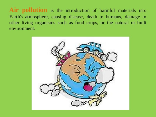 Air pollution is the introduction of harmful materials into Earth's atmosphere, causing disease, death to humans, damage to other living organisms such as food crops, or the natural or built environment.