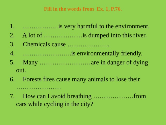 Fill in the words from Ex. 1, P.76.   1. ……………. is very harmful to the environment. 2. A lot of ………………is dumped into this river. 3. Chemicals cause ……………….. 4. …………………..is environmentally friendly. 5. Many ……………………are in danger of dying out. 6. Forests fires cause many animals to lose their ………………… 7. How can I avoid breathing ……………….from cars while cycling in the city?