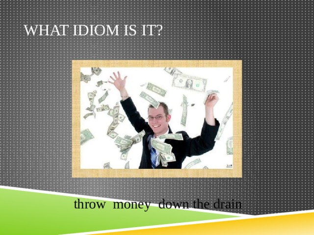 What idiom is it? throw money down the drain