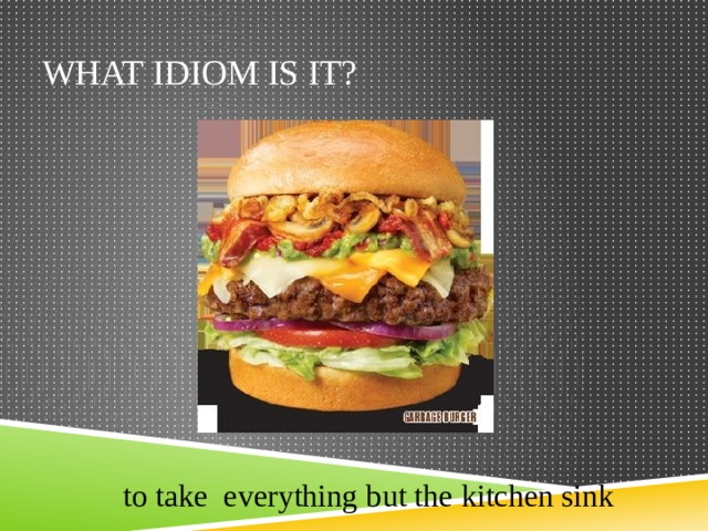 What idiom is it? to take everything but the kitchen sink