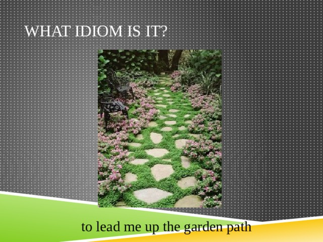 What idiom is it? to lead me up the garden path