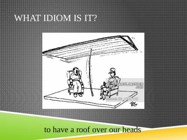 What idiom is it? to have a roof over our heads