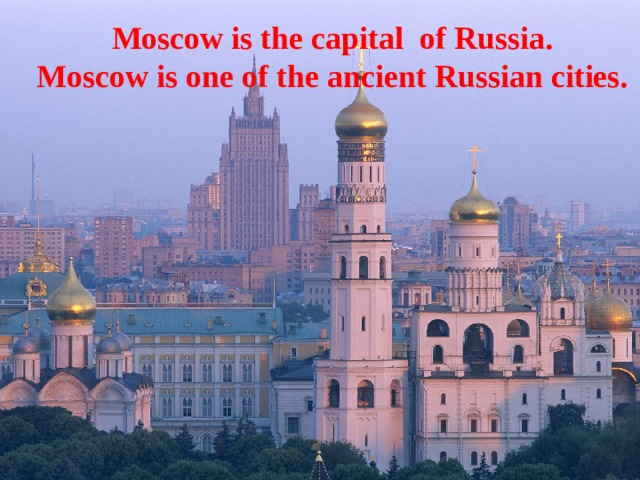 Moscow is the capital of Russia.  Moscow is one of the ancient Russian cities.