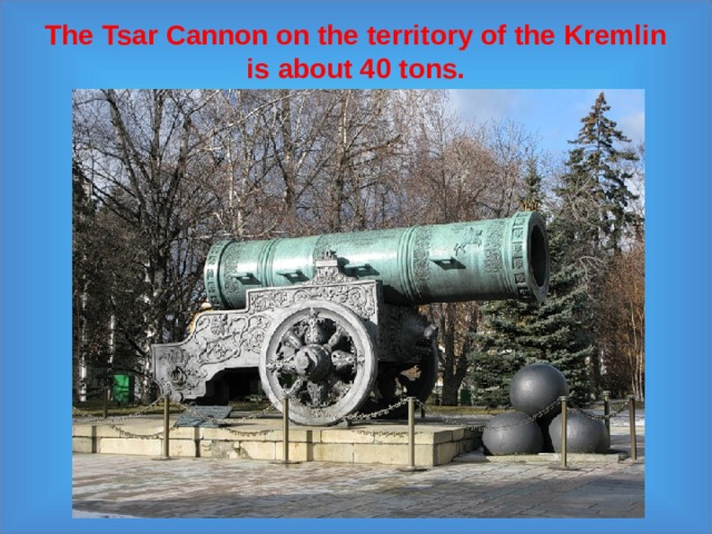 The Tsar Cannon on the territory of the Kremlin  is about 40 tons.