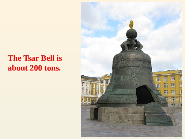 The Tsar Bell is about 200 tons.