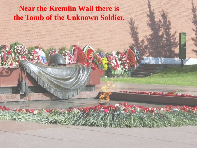Near the Kremlin Wall there is  the Tomb of the Unknown Soldier.
