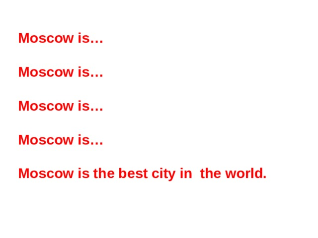 Moscow is…  Moscow is…  Moscow is…  Moscow is…  Moscow is the best city in the world.