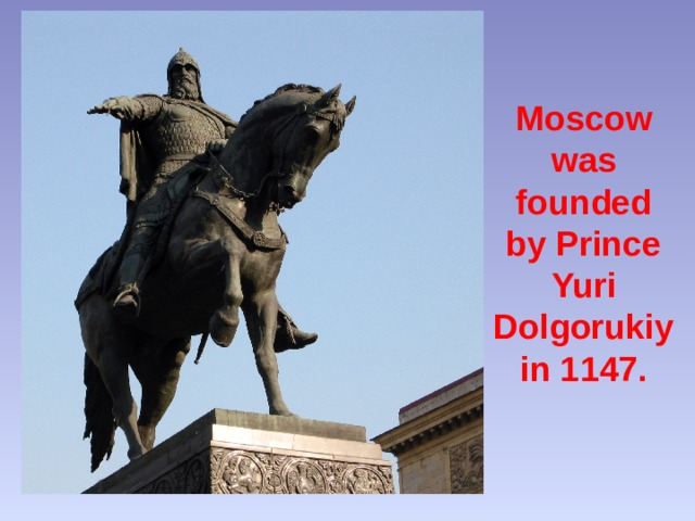 Moscow was founded by Prince Yuri Dolgorukiy  in 1147.