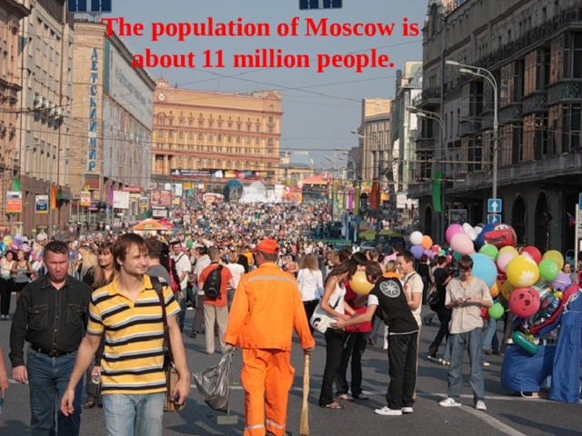 The population of Moscow is  about 11 million people.