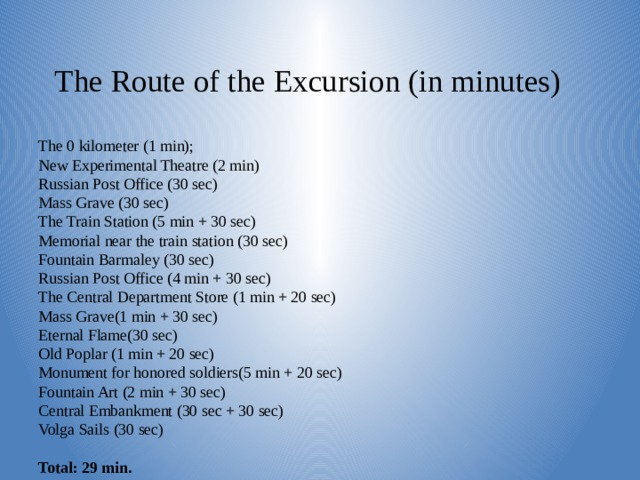 The Route of the Excursion (in minutes)    The 0 kilometer (1 min);  New Experimental Theatre (2 min)  Russian Post Office (30 sec)  Mass Grave (30 sec)  The Train Station (5 min + 30 sec)  Memorial near the train station (30 sec)  Fountain Barmaley (30 sec)  Russian Post Office (4 min + 30 sec)  The Central Department Store (1 min + 20 sec)  Mass Grave(1 min + 30 sec)  Eternal Flame(30 sec)  Old Poplar (1 min + 20 sec)  Monument for honored soldiers(5 min + 20 sec)  Fountain Art (2 min + 30 sec)  Central Embankment (30 sec + 30 sec)  Volga Sails (30 sec)   Total: 29 min.