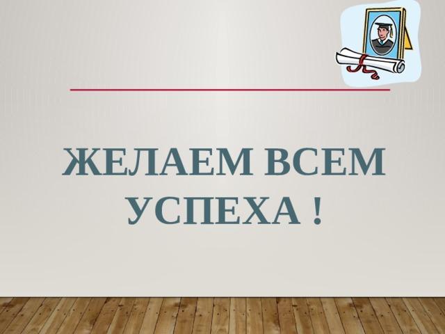 Желаем ВСЕМ УСПЕХА !