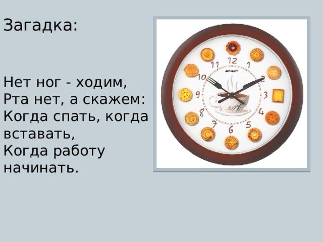 Загадка: Нет ног - ходим,  Рта нет, а скажем:  Когда спать, когда вставать,  Когда работу начинать.