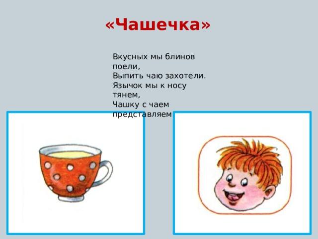 «Чашечка» Вкусных мы блинов поели, Выпить чаю захотели. Язычок мы к носу тянем, Чашку с чаем представляем