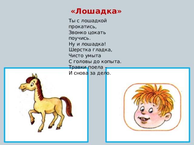 «Лошадка» Ты с лошадкой прокатись, Звонко цокать поучись. Ну и лошадка! Шерстка гладка, Чисто умыта С головы до копыта. Травки поела – И снова за дело.