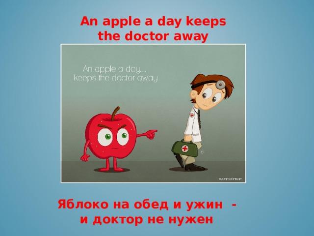 An apple a day keeps the doctor away      Яблоко на обед и ужин -  и доктор не нужен