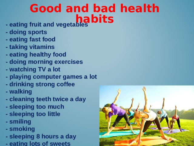 Good and bad health habits -  eating fruit and vegetables - doing sports - eating fast food - taking vitamins - eating healthy food - doing morning exercises - watching TV a lot - playing computer games a lot - drinking strong coffee - walking - cleaning teeth twice a day - sleeping too much - sleeping too little - smiling - smoking - sleeping 8 hours a day - eating lots of sweets