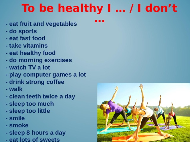 To be healthy I … / I don't … -  eat fruit and vegetables - do sports - eat fast food - take vitamins - eat healthy food - do morning exercises - watch TV a lot - play computer games a lot - drink strong coffee - walk - clean teeth twice a day - sleep too much - sleep too little - smile - smoke - sleep 8 hours a day - eat lots of sweets