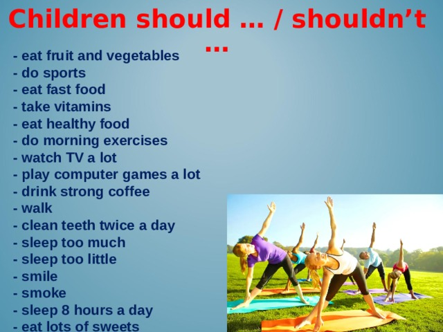 Children should … / shouldn't … -  eat fruit and vegetables - do sports - eat fast food - take vitamins - eat healthy food - do morning exercises - watch TV a lot - play computer games a lot - drink strong coffee - walk - clean teeth twice a day - sleep too much - sleep too little - smile - smoke - sleep 8 hours a day - eat lots of sweets
