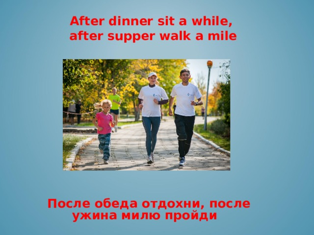 ЮЮ After dinner sit a while, after supper walk a mile     После обеда отдохни, после ужина милю пройди
