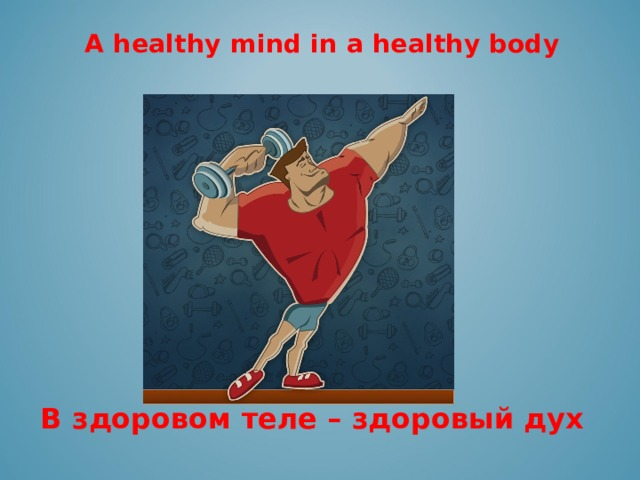 A healthy mind in a healthy body  В здоровом теле – здоровый дух