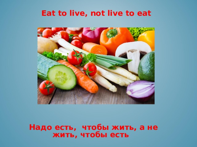 Eat to live, not live to eat     Надо есть, чтобы жить, а не жить, чтобы есть
