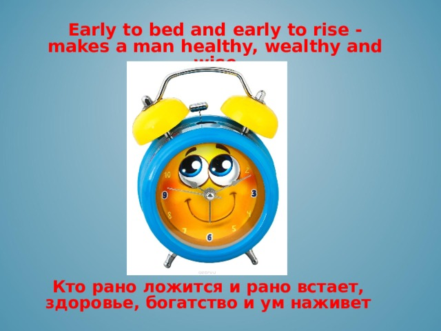 Early to bed and early to rise - makes a man healthy, wealthy and wise     Кто рано ложится и рано встает, здоровье, богатство и ум наживет